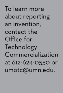 To learn more about reporting an invention, contact the Office for Technology Commercialization at 612-624-0550 or umotc@umn.edu